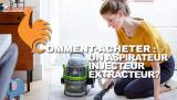 Aspirateur injecteur extracteur – Guide d'achat pour choisir le meilleur !
