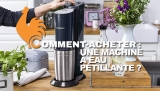 Machine à eau pétillante – Guide d'achat pour choisir la meilleure